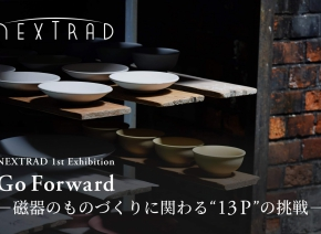 "NEXTRAD 1st Exhibition「Go Forward -磁器のものづくりに関する""13P""の挑戦-」"